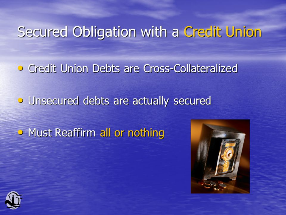 Secured Obligation with a Credit Union Credit Union Debts are Cross-Collateralized Credit Union Debts are Cross-Collateralized Unsecured debts are actually secured Unsecured debts are actually secured Must Reaffirm all or nothing Must Reaffirm all or nothing
