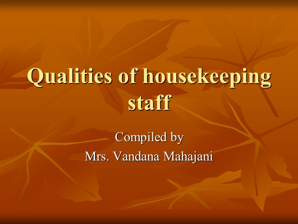 Qualities of housekeeping staff Compiled by Mrs. Vandana Mahajani