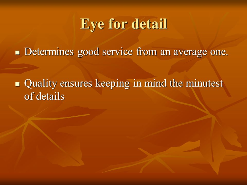 Eye for detail Determines good service from an average one.