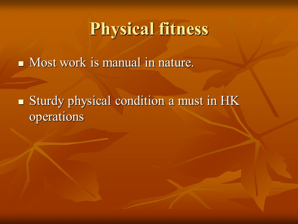 Physical fitness Most work is manual in nature. Most work is manual in nature.