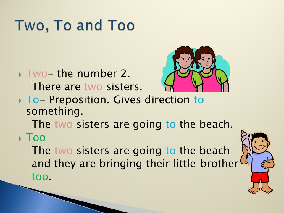 Two- the number 2. There are two sisters. To- Preposition. Gives direction to something. The two sisters are going to the beach. Too The two sisters a