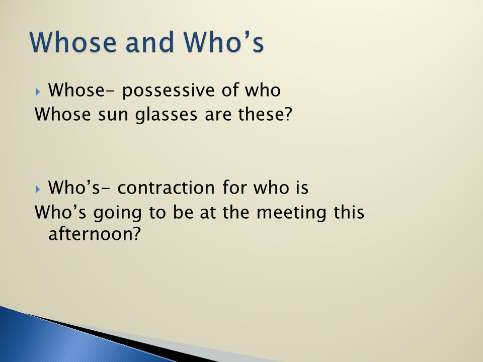 Whose- possessive of who Whose sun glasses are these? Whos- contraction for who is Whos going to be at the meeting this afternoon?