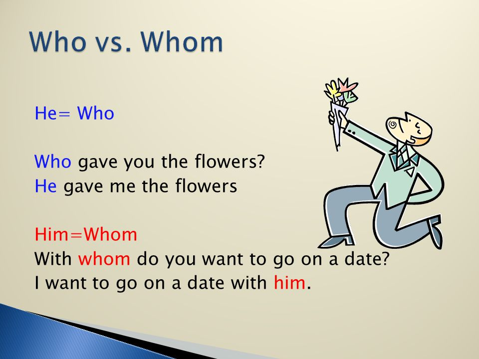 He= Who Who gave you the flowers.