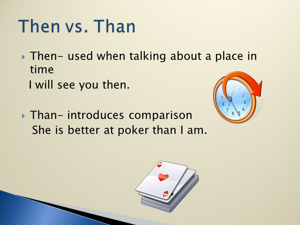 Then- used when talking about a place in time I will see you then. Than- introduces comparison She is better at poker than I am.