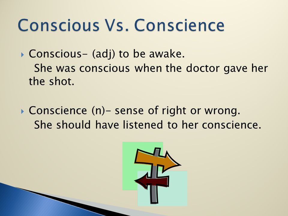 Conscious- (adj) to be awake. She was conscious when the doctor gave her the shot. Conscience (n)- sense of right or wrong. She should have listened t