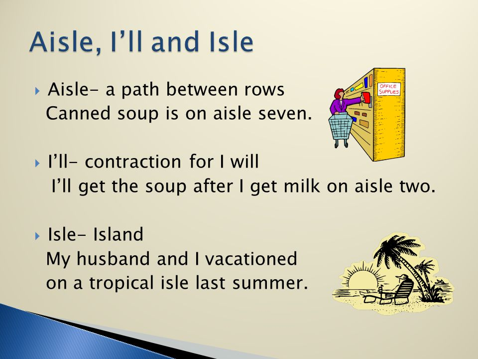 Aisle- a path between rows Canned soup is on aisle seven. Ill- contraction for I will Ill get the soup after I get milk on aisle two. Isle- Island My