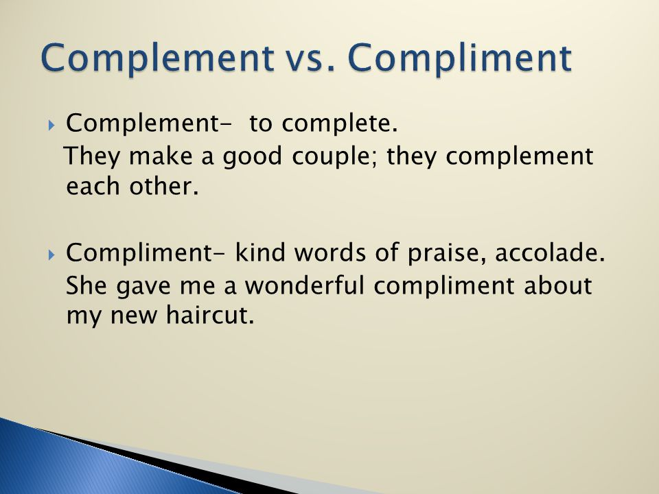 Complement- to complete. They make a good couple; they complement each other. Compliment- kind words of praise, accolade. She gave me a wonderful comp
