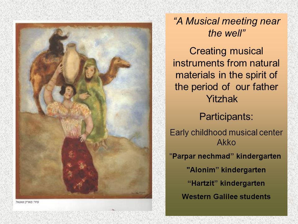 A Musical meeting near the well Creating musical instruments from natural materials in the spirit of the period of our father Yitzhak Participants: Early childhood musical center Akko Parpar nechmad kindergarten Alonim kindergarten Hartzit kindergarten Western Galilee students