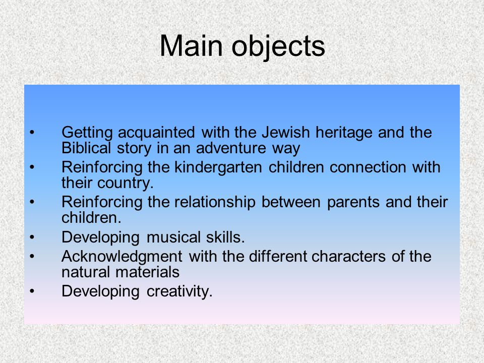 Main objects Getting acquainted with the Jewish heritage and the Biblical story in an adventure way Reinforcing the kindergarten children connection w
