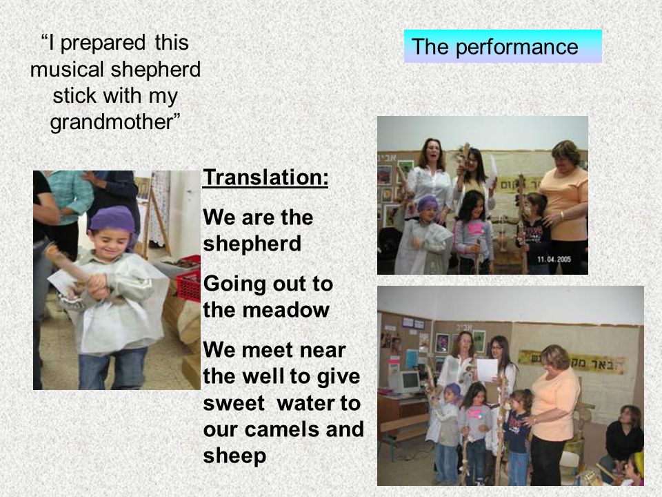 I prepared this musical shepherd stick with my grandmother The performance Translation: We are the shepherd Going out to the meadow We meet near the well to give sweet water to our camels and sheep