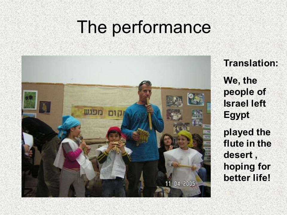 The performance Translation: We, the people of Israel left Egypt played the flute in the desert, hoping for better life!