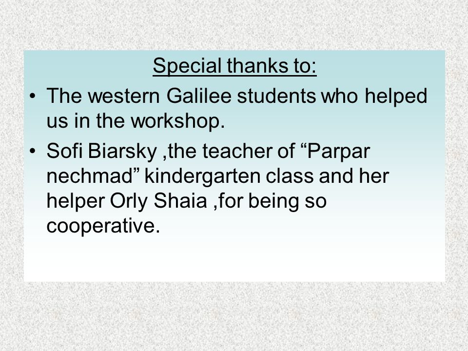 Special thanks to: The western Galilee students who helped us in the workshop. Sofi Biarsky,the teacher of Parpar nechmad kindergarten class and her h