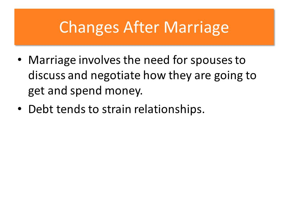 Changes After Marriage Marriage involves the need for spouses to discuss and negotiate how they are going to get and spend money. Debt tends to strain
