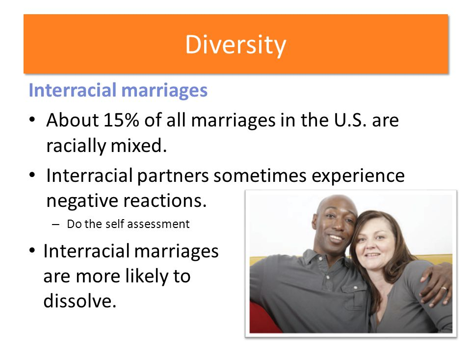 Diversity Interracial marriages About 15% of all marriages in the U.S. are racially mixed. Interracial partners sometimes experience negative reaction