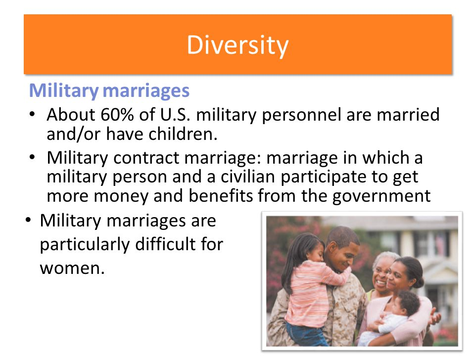 Diversity Military marriages About 60% of U.S. military personnel are married and/or have children. Military contract marriage: marriage in which a mi