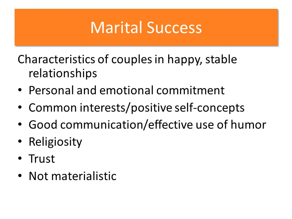 Marital Success Characteristics of couples in happy, stable relationships Personal and emotional commitment Common interests/positive self-concepts Go