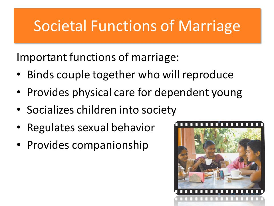 Societal Functions of Marriage Important functions of marriage: Binds couple together who will reproduce Provides physical care for dependent young So