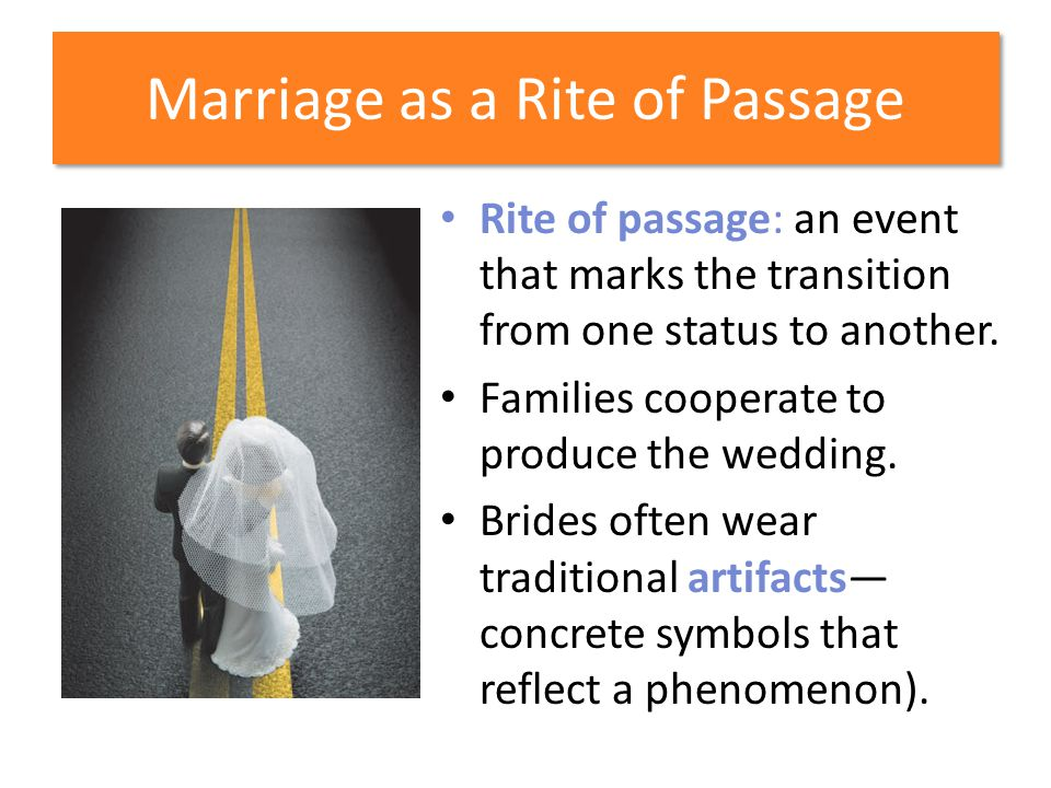 Marriage as a Rite of Passage Rite of passage: an event that marks the transition from one status to another. Families cooperate to produce the weddin
