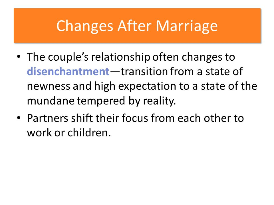 Changes After Marriage The couples relationship often changes to disenchantmenttransition from a state of newness and high expectation to a state of t