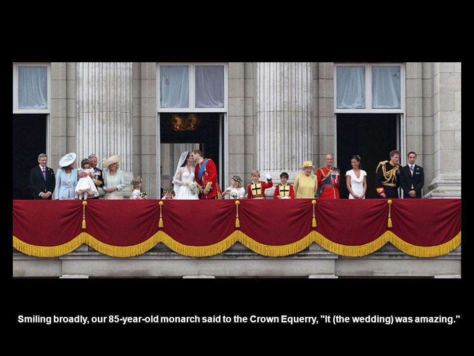 Smiling broadly, our 85-year-old monarch said to the Crown Equerry, It (the wedding) was amazing.