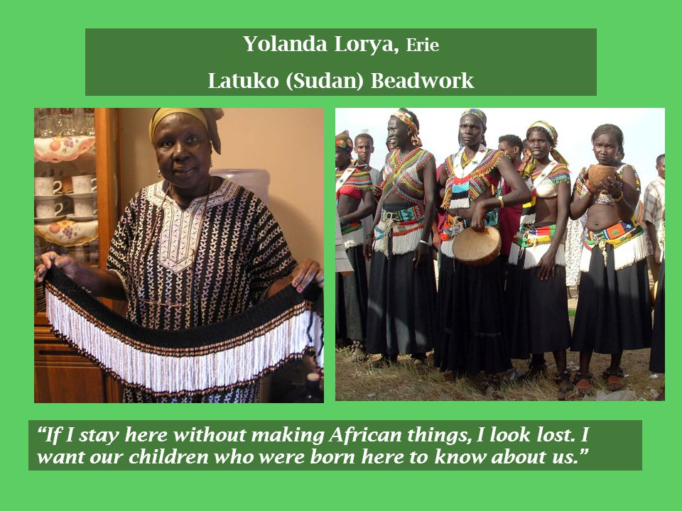 Yolanda Lorya, Erie Latuko (Sudan) Beadwork If I stay here without making African things, I look lost.