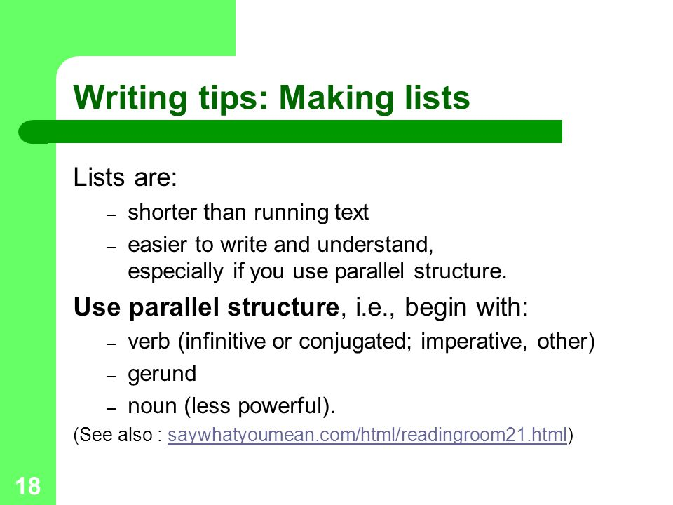 18 Writing tips: Making lists Lists are: – shorter than running text – easier to write and understand, especially if you use parallel structure.