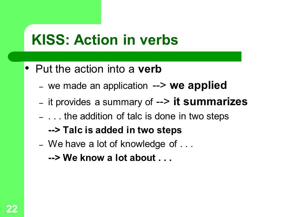 22 KISS: Action in verbs Put the action into a verb – we made an application --> we applied – it provides a summary of --> it summarizes –...