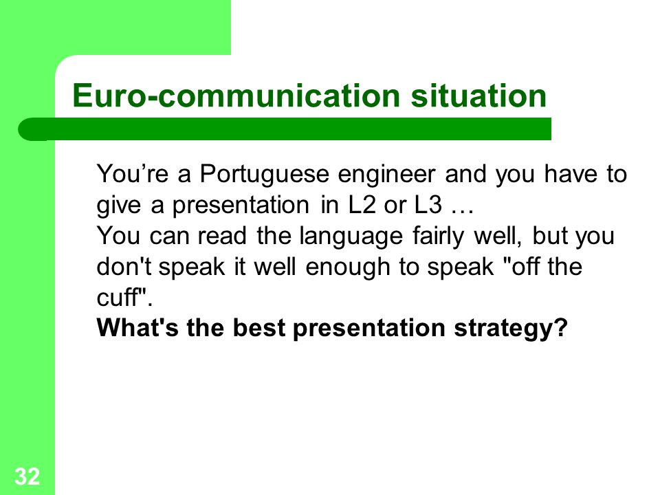 32 Euro-communication situation Youre a Portuguese engineer and you have to give a presentation in L2 or L3 … You can read the language fairly well, but you don t speak it well enough to speak off the cuff .