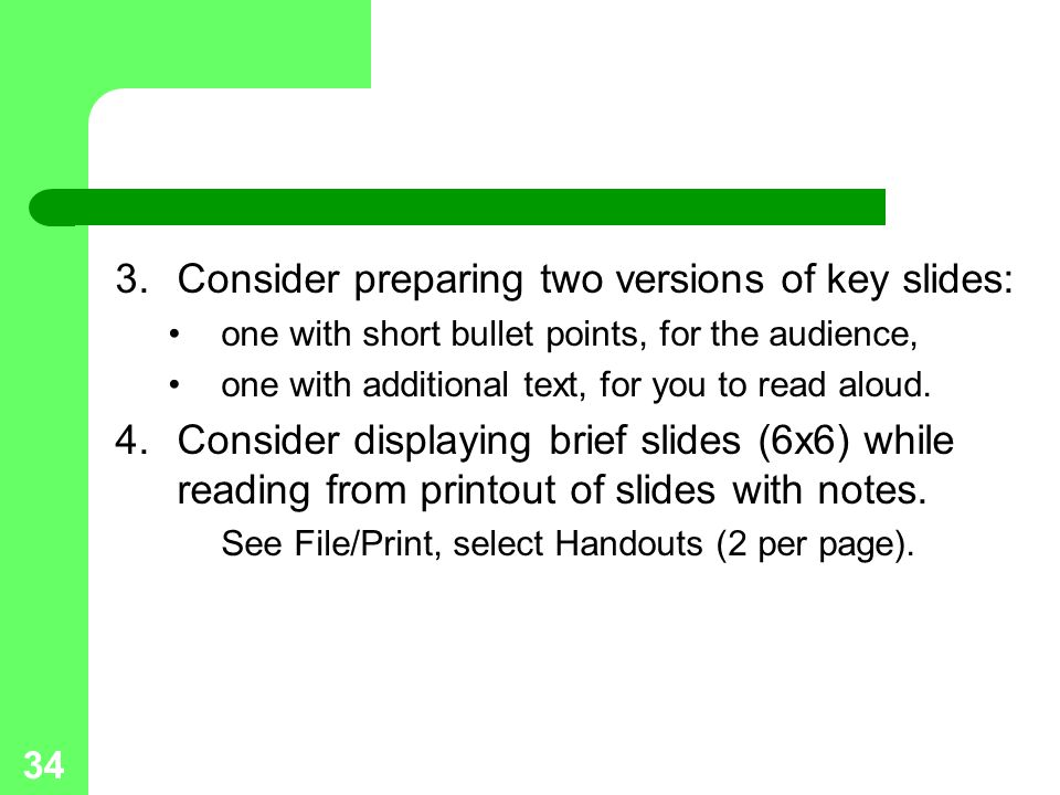 34 3.Consider preparing two versions of key slides: one with short bullet points, for the audience, one with additional text, for you to read aloud.