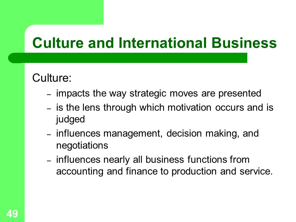 49 Culture and International Business Culture: – impacts the way strategic moves are presented – is the lens through which motivation occurs and is judged – influences management, decision making, and negotiations – influences nearly all business functions from accounting and finance to production and service.