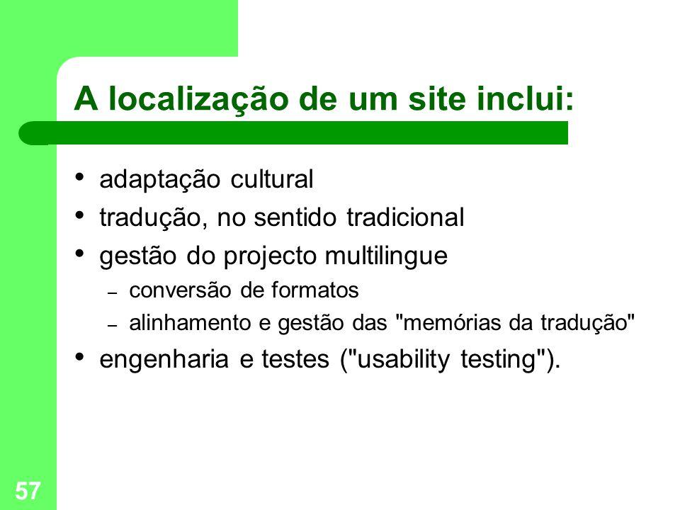 57 A localização de um site inclui: adaptação cultural tradução, no sentido tradicional gestão do projecto multilingue – conversão de formatos – alinhamento e gestão das memórias da tradução engenharia e testes ( usability testing ).