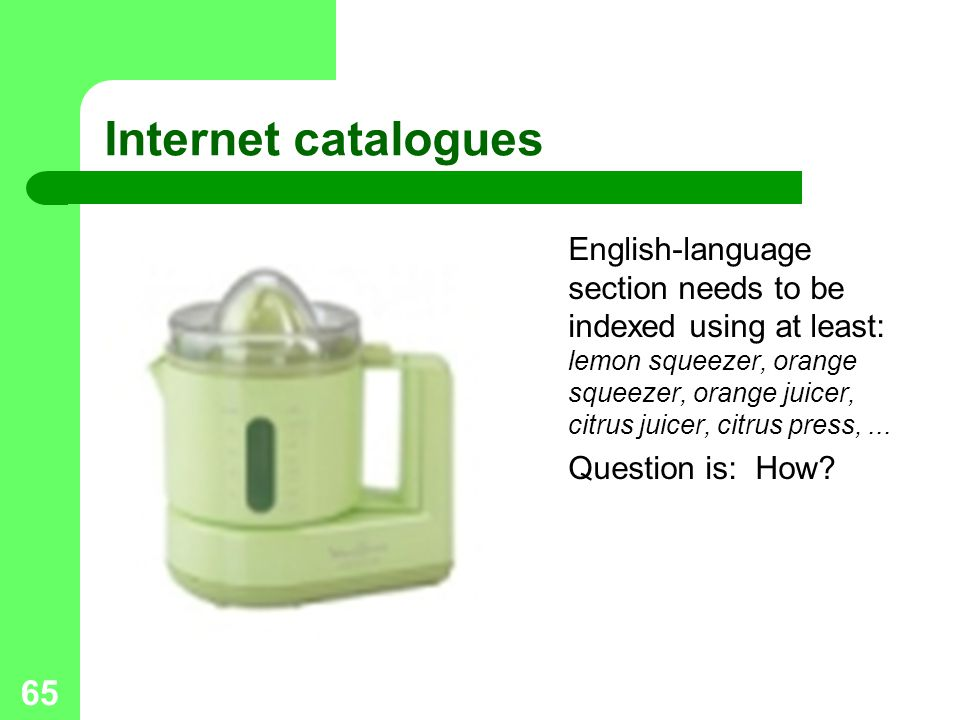 65 Internet catalogues English-language section needs to be indexed using at least: lemon squeezer, orange squeezer, orange juicer, citrus juicer, citrus press,...