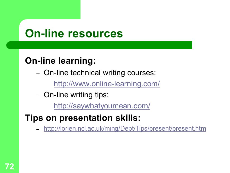 72 On-line resources On-line learning: – On-line technical writing courses: http://www.online-learning.com/ – On-line writing tips: http://saywhatyoumean.com/ Tips on presentation skills: – http://lorien.ncl.ac.uk/ming/Dept/Tips/present/present.htm http://lorien.ncl.ac.uk/ming/Dept/Tips/present/present.htm