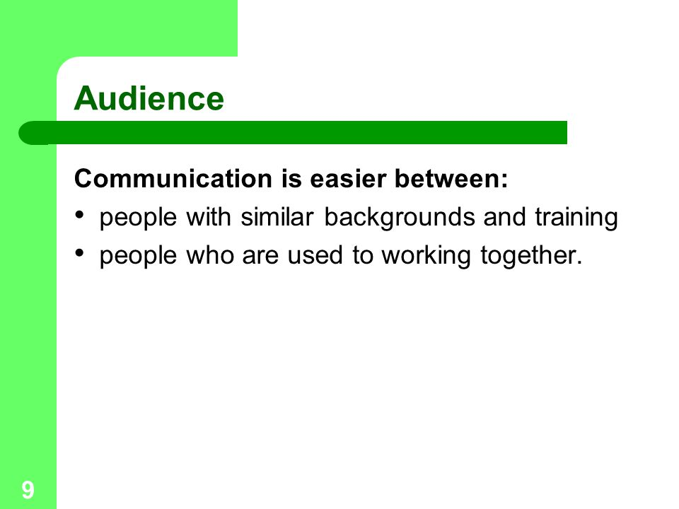 9 Audience Communication is easier between: people with similar backgrounds and training people who are used to working together.