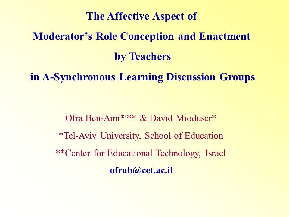 The Affective Aspect of Moderators Role Conception and Enactment by Teachers in A-Synchronous Learning Discussion Groups Ofra Ben-Ami* / ** & David Mioduser* *Tel-Aviv University, School of Education **Center for Educational Technology, Israel ofrab@cet.ac.il