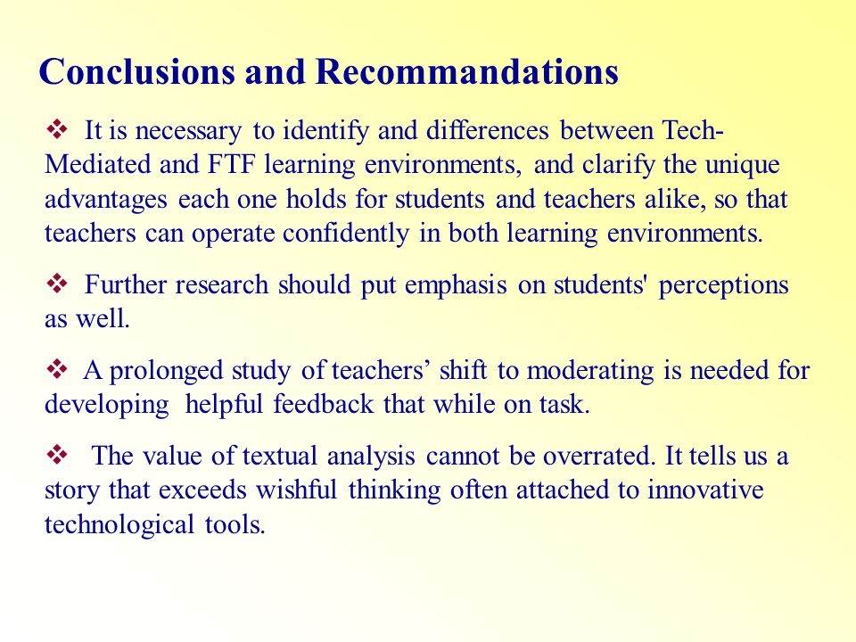 Conclusions and Recommandations It is necessary to identify and differences between Tech- Mediated and FTF learning environments, and clarify the unique advantages each one holds for students and teachers alike, so that teachers can operate confidently in both learning environments.