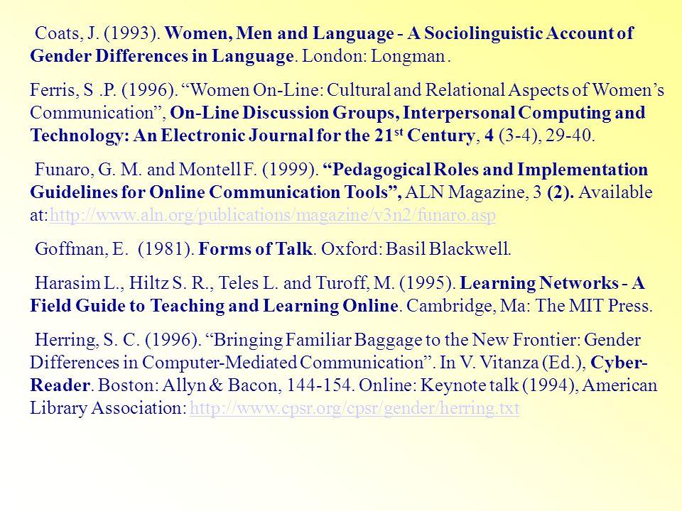 Coats, J. (1993). Women, Men and Language - A Sociolinguistic Account of Gender Differences in Language. London: Longman. Ferris, S.P. (1996). Women O