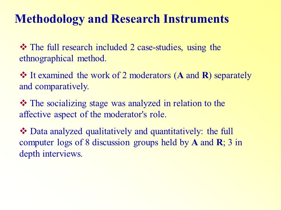 Methodology and Research Instruments The full research included 2 case-studies, using the ethnographical method. It examined the work of 2 moderators