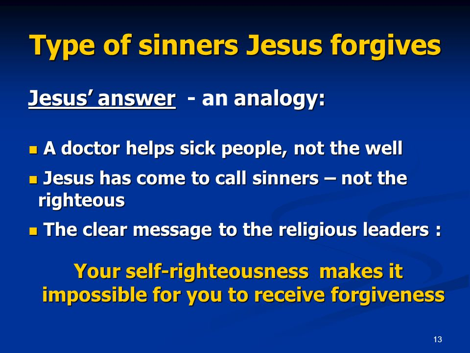 13 Type of sinners Jesus forgives Jesus answer analogy: Jesus answer - an analogy: A doctor helps sick people, not the well A doctor helps sick people, not the well Jesus has come to call sinners – not the righteous Jesus has come to call sinners – not the righteous The clear message to the religious leaders : The clear message to the religious leaders : Your self-righteousness makes it impossible for you to receive forgiveness