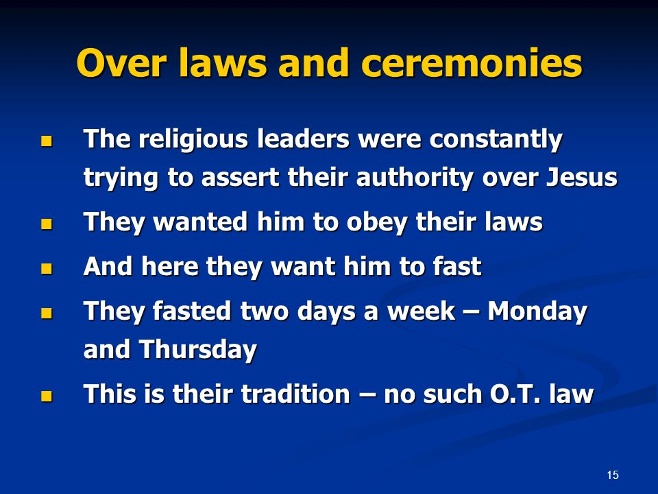 15 Over laws and ceremonies The religious leaders were constantly trying to assert their authority over Jesus The religious leaders were constantly trying to assert their authority over Jesus They wanted him to obey their laws They wanted him to obey their laws And here they want him to fast And here they want him to fast They fasted two days a week – Monday and Thursday They fasted two days a week – Monday and Thursday This is their tradition – no such O.T.