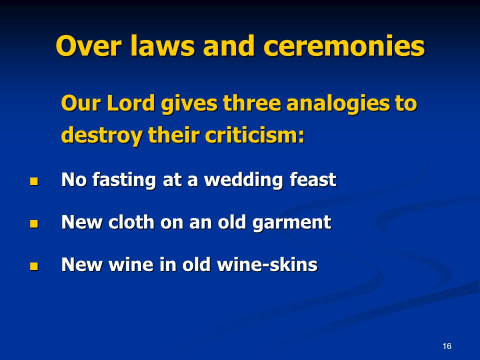 16 Over laws and ceremonies Our Lord gives three analogies to destroy their criticism: No fasting at a wedding feast No fasting at a wedding feast New cloth on an old garment New cloth on an old garment New wine in old wine-skins New wine in old wine-skins