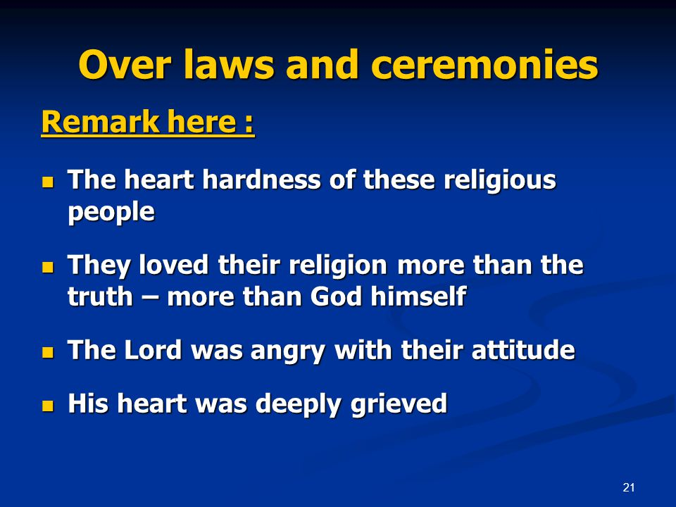 21 Over laws and ceremonies Remark here : The heart hardness of these religious people The heart hardness of these religious people They loved their religion more than the truth – more than God himself They loved their religion more than the truth – more than God himself The Lord was angry with their attitude The Lord was angry with their attitude His heart was deeply grieved His heart was deeply grieved