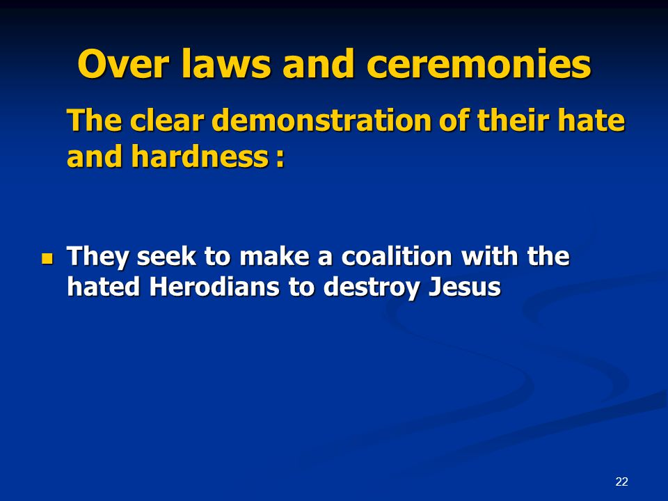 22 Over laws and ceremonies The clear demonstration of their hate and hardness : They seek to make a coalition with the hated Herodians to destroy Jesus They seek to make a coalition with the hated Herodians to destroy Jesus