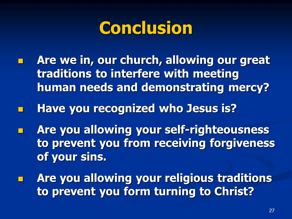 27 Conclusion Are we in, our church, allowing our great traditions to interfere with meeting human needs and demonstrating mercy.