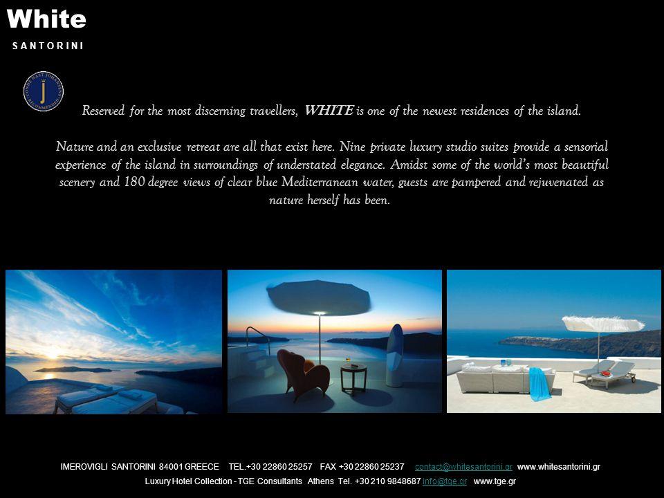 White S A N T O R I N I IMEROVIGLI SANTORINI 84001 GREECE TEL.+30 22860 25257 FAX +30 22860 25237 contact@whitesantorini.gr www.whitesantorini.grcontact@whitesantorini.gr Luxury Hotel Collection - TGE Consultants Athens Tel.