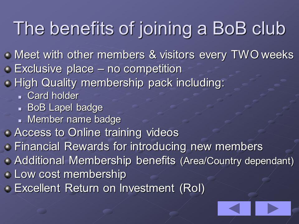 The benefits of joining a BoB club Meet with other members & visitors every TWO weeks Exclusive place – no competition High Quality membership pack including: Card holder Card holder BoB Lapel badge BoB Lapel badge Member name badge Member name badge Access to Online training videos Financial Rewards for introducing new members Additional Membership benefits (Area/Country dependant) Low cost membership Excellent Return on Investment (RoI)