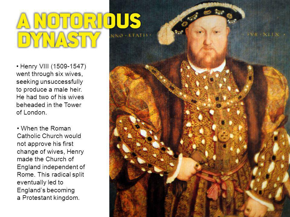 Henry VIII (1509-1547) went through six wives, seeking unsuccessfully to produce a male heir.