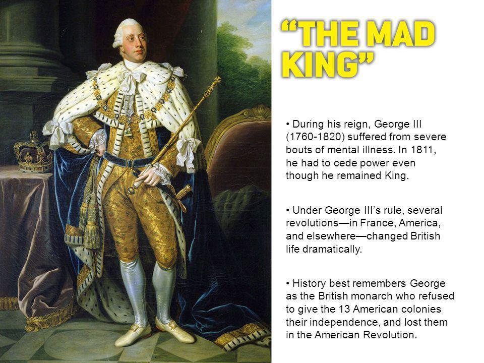 During his reign, George III (1760-1820) suffered from severe bouts of mental illness.