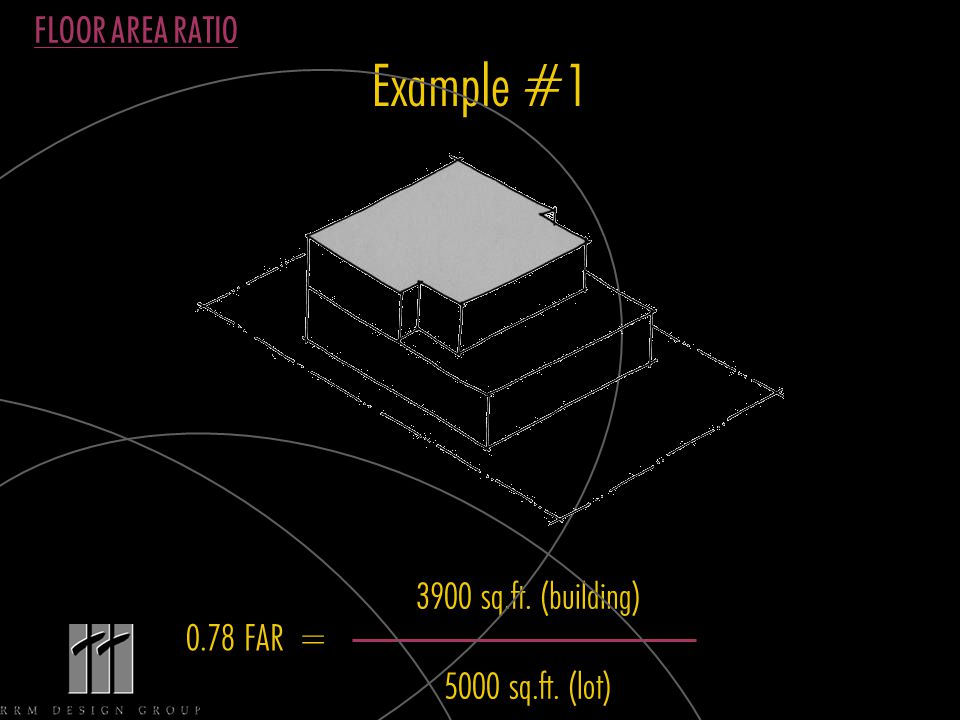 Example #1 3900 sq.ft. (building) 5000 sq.ft. (lot) FLOOR AREA RATIO 0.78 FAR =