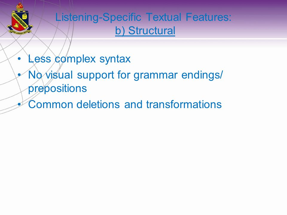 Listening-Specific Textual Features: b) Structural Less complex syntax No visual support for grammar endings/ prepositions Common deletions and transformations